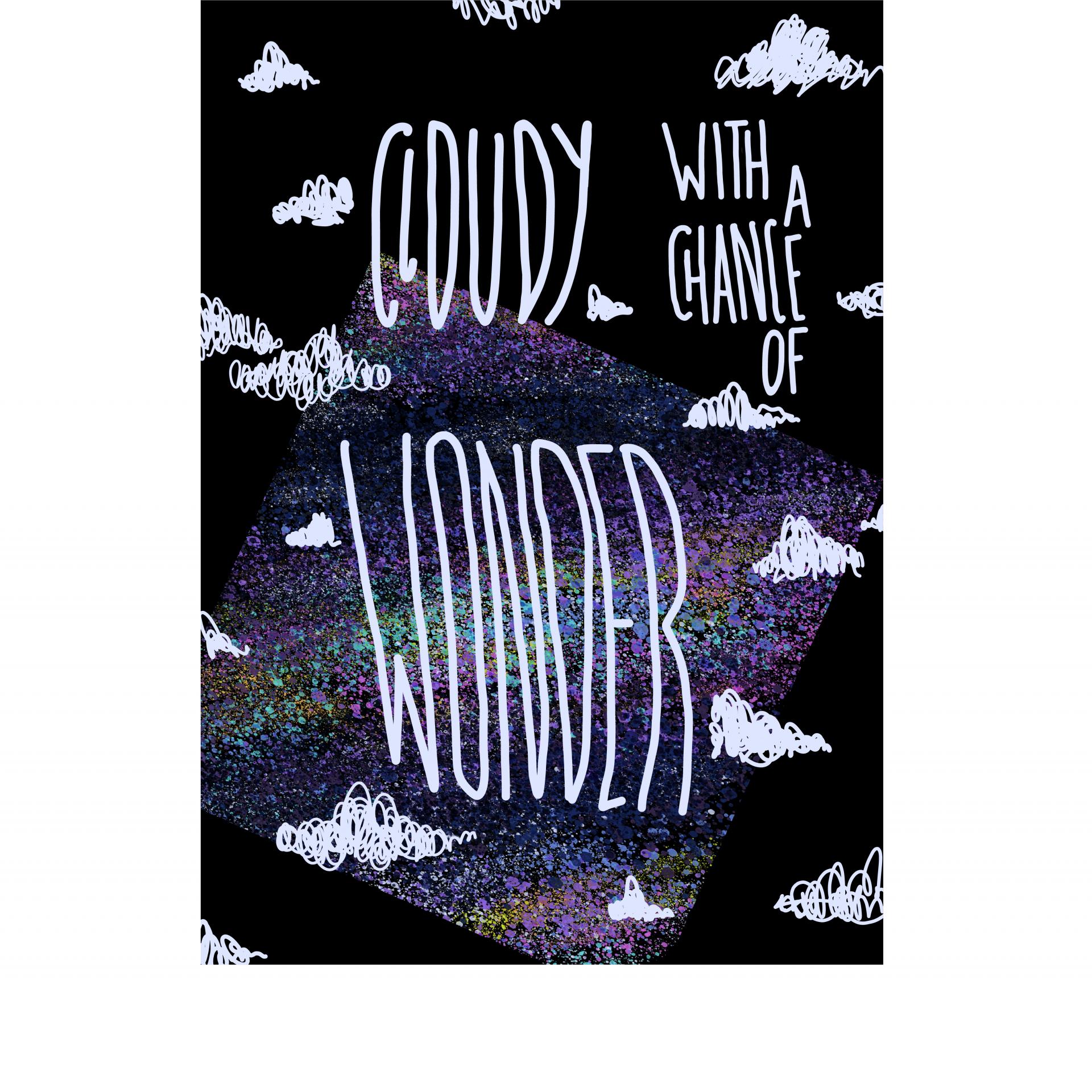 """grafikdesign, rechteck, hochformat, hintergrund schwarz. in hellgrau steht """"cloudy with a chance of wonder"""", umgeben von handgezeichneten wolken rundherum. im hintergrund unten ist ein gedrehtes quadrat mit unterschiedlichen farben, angelehnt an die milchstraße"""