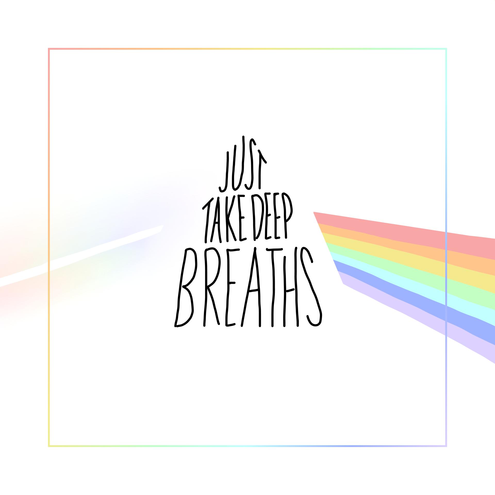 """grafikdesign, quadrat, hintergrund weiß. quadratischer rahmen in regenbogen-pastellfarben. mittig steht in einem dreieck angeordnet """"just take deep breaths"""". angelehnt an ein prisma bricht das licht an der schrift, links als lichtstrahl, rechts als regenbogen farbspektrum"""